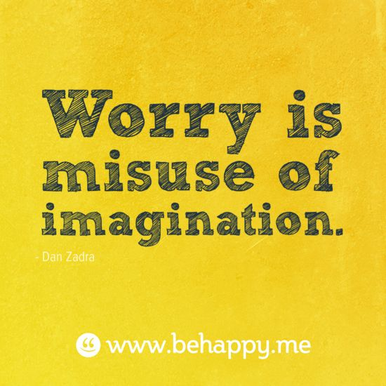 Worry is misuse of imagination.