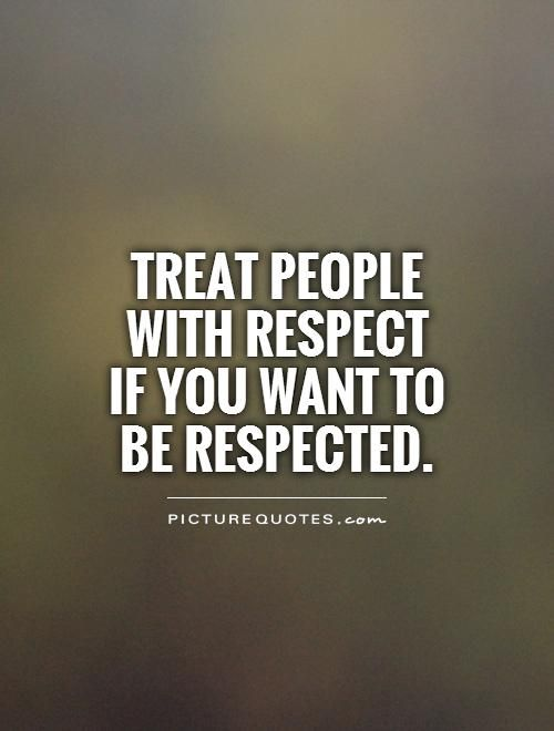 if you want others to respect you you gotta respect them too - it's as simple as that!