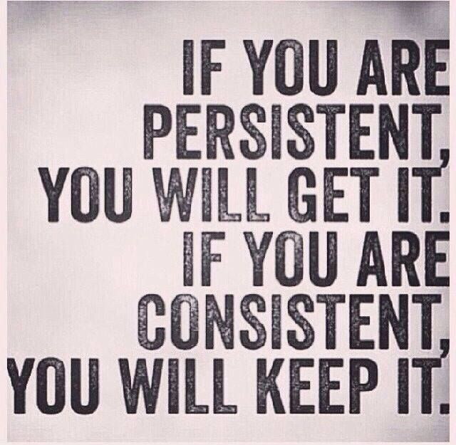 Be persistent and consistent