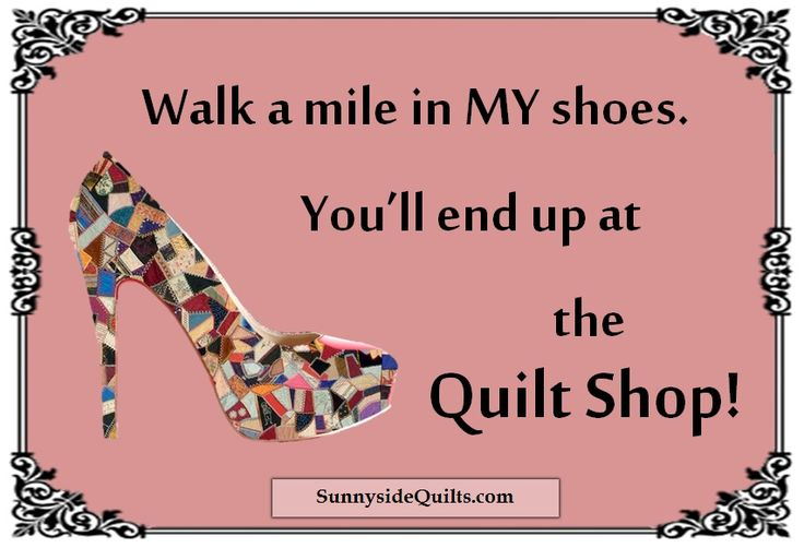 Walk a mile in MY shoes. You'll end up at the Quilt Shop! SunnysideQuilts.com LIKE us on FaceBook: facebook.com/SunnysideQuilts OR visit our store: http://stores.ebay.com/SunnysideQuilts