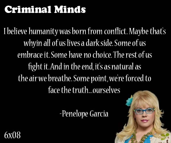 I believe humanity was born from conflict. Maybe that's whyin all of us lives a dark side. Some of us embrace it. Some have no choice. The rest of us fight it. And in the end, it's as natural as the air we breathe. Some point, we're forced to face the truth... ourselves-- Penelope Garcia
