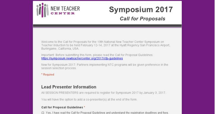 Welcome to the Call for Proposals for the 19th National New Teacher Center Symposium on Teacher Induction to be held February 12-14, 2017 at the Hyatt Regency San Francisco Airport, Burlingame, California, USA.  Important: Before submitting this form, please read the Call for Proposal Guidelines: https://symposium.newteachercenter.org/2017/cfp-guidelines  New for Symposium 2017: Partners implementing NTC programs will be given preference in the session selection process.