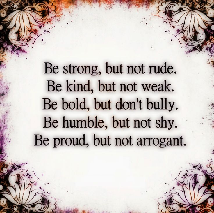 Be strong, but not rude. Be kind, but not weak. Be bold, but don't bully. Be humble but not timid. Be proud, but not arrogant.