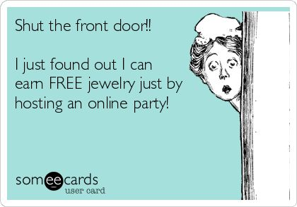 Shut the front door!! I just found out I can earn FREE jewelry just by hosting an online party! | Party Ecard | someecards.com