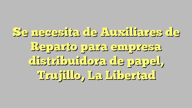 Se necesita de Auxiliares de Reparto para empresa distribuidora de papel, Trujillo, La Libertad