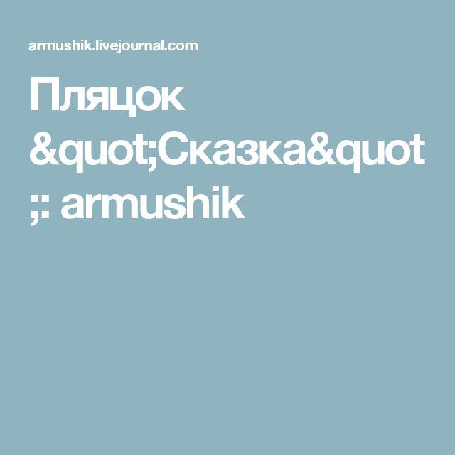 """Пляцок """"Сказка"""": armushik"""