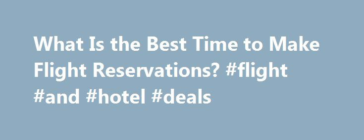 What Is the Best Time to Make Flight Reservations? #flight #and #hotel #deals http://travel.remmont.com/what-is-the-best-time-to-make-flight-reservations-flight-and-hotel-deals/  #flight reservations # What Is the Best Time to Make Flight Reservations? Save money on airline tickets by purchasing on the right days. (Photo: BananaStock/BananaStock/Getty Images ) Related Articles Making your airline reservations on the right days and within the right time frame can save you significantly on…