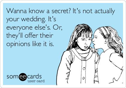 Wanna know a secret? Its not actually your wedding. Its everyone elses. Or, theyll offer their opinions like it is.