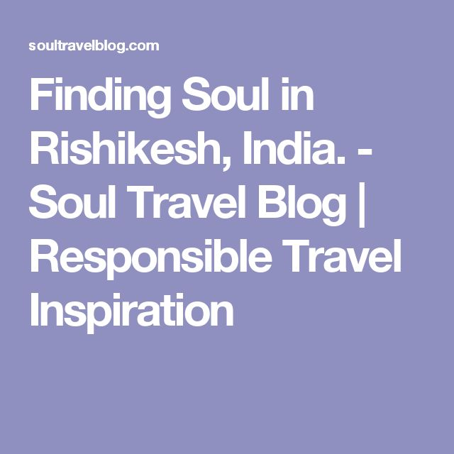 Finding Soul in Rishikesh, India. - Soul Travel Blog | Responsible Travel Inspiration