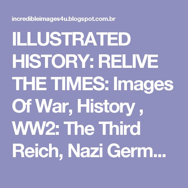 ILLUSTRATED HISTORY: RELIVE THE TIMES: Images Of War, History , WW2: The Third Reich, Nazi Germany: A PICTURE ALBUM