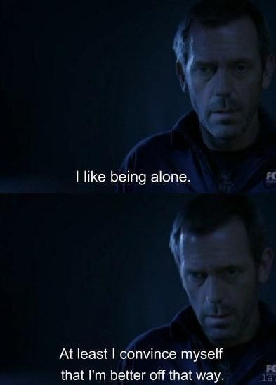 I Like Being Alone. At Least I Convince Myself That Iu0027m Better Off That  Way.   Gregory House M.