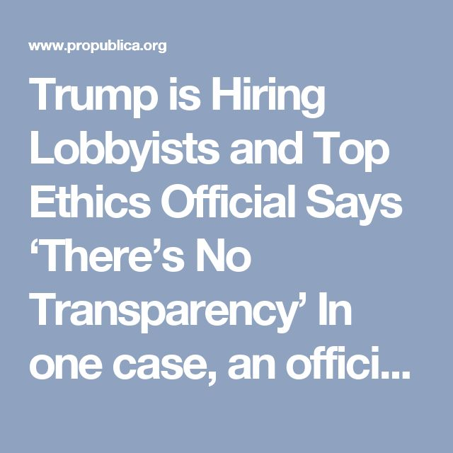 Trump is Hiring Lobbyists and Top Ethics Official Says 'There's No Transparency'  In one case, an official working on energy regulation recently lobbied for oil and coal companies — but the White House won't say whether he received an ethics waiver.  by Justin Elliott ProPublica, April 15, 2017, 4:25 p.m.