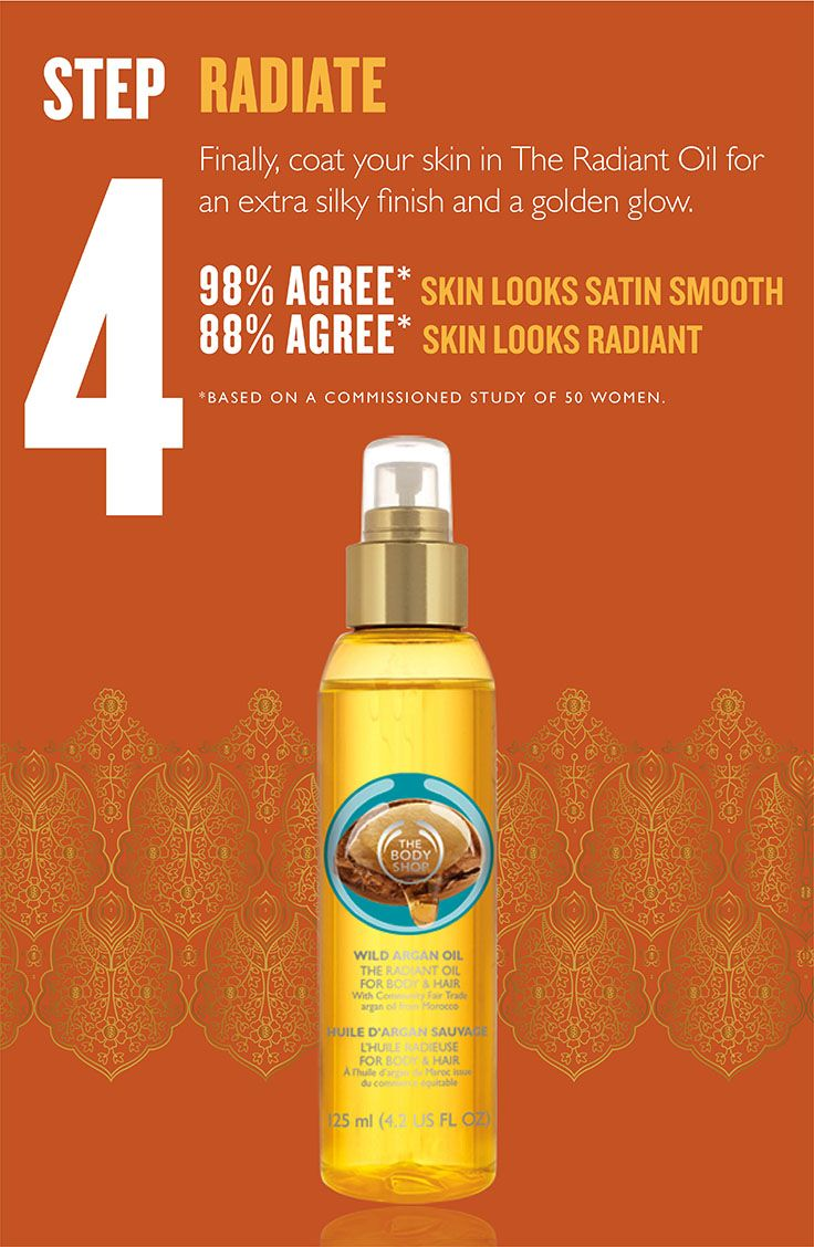 Finally, coat your skin in The Radiant Oil for an extra silky finish and a golden glow.  98% AGREE* SKIN LOOKS SATIN SMOOTH 88% AGREE* SKIN LOOKS RADIANT  *BASED ON A COMMISSIONED STUDY OF 50 WOMEN.