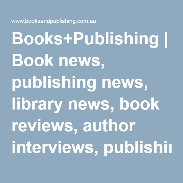Books+Publishing | Book news, publishing news, library news, book reviews, author interviews, publishing jobs, bookseller jobs, book awards, ebooks, Australia, New Zealand, Asia Pacific