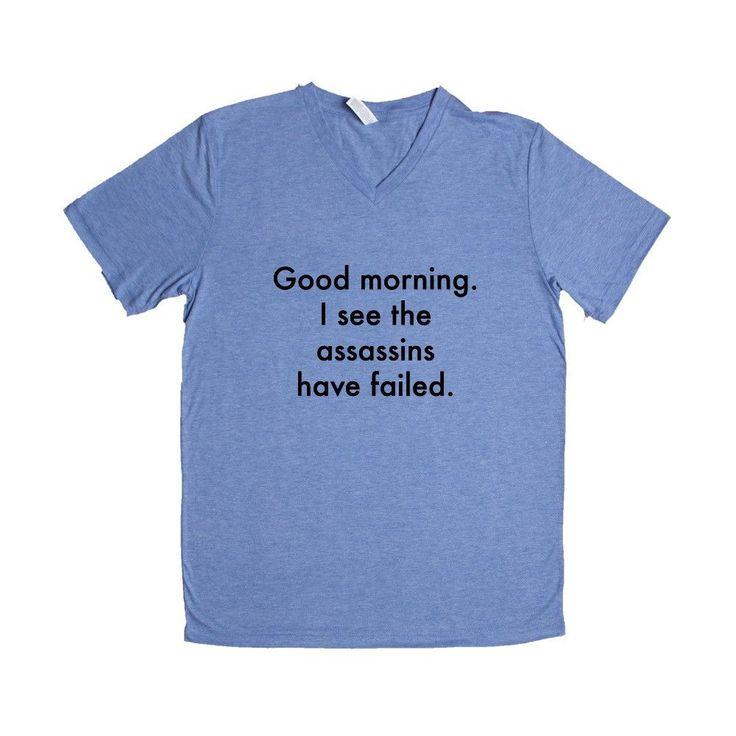 Good Morning I See The Assassins Have Failed Sarcastic Sarcasm Rude Joke Joking Mean Annoyed Annoyance SGAL6 Unisex V Neck Shirt