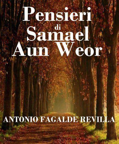Pensieri di Samael Aun Weor (Italian Edition) by Antonio Fagalde Revilla. $2.99. 115 pages. La creativitat literària, esotèrica, mística i iniciàtica del verb d'or del Gran avatara d'Aquari, és abundant i profunda. Aquesta és una mostra excel · lent de l'autèntica Saviesa Gnòstica. Aquest llibre de preciós, de col · lecció.                            Show more                               Show less