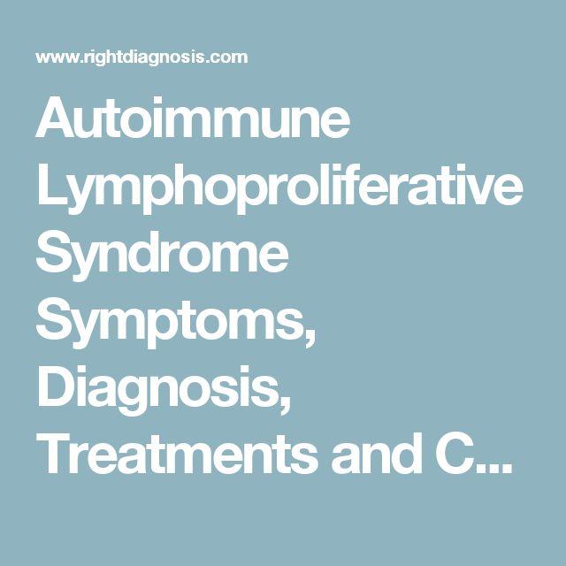 Autoimmune Lymphoproliferative Syndrome Symptoms, Diagnosis, Treatments and Causes - RightDiagnosis.com
