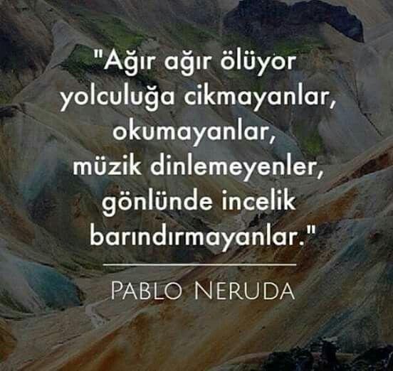 Ağır ağır ölür yolculuğa çıkmayanlar, okumayanlar, müzik dinlemeyenler, gönlünde incelik barındırmayanlar. - Pablo Neruda / Ağır Ölüm #sözler #anlamlısözler #güzelsözler #manalısözler #özlüsözler #alıntı #alıntılar #alıntıdır #alıntısözler #şiir