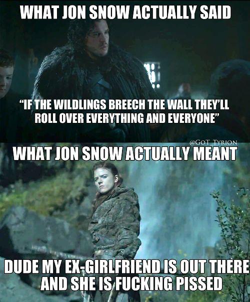 Was Jon Schnee sagt: Wenn die Wildlinge die Mauer durchbrechen, werden sie alles und jeden überrollen! Was Jon Schnee meint: Leute, meine Ex-Freundin ist da draußen und sie ist verdammt nochmal angepisst!