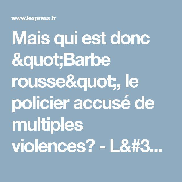 """Mais qui est donc """"Barbe rousse"""", le policier accusé de multiples violences? - L'Express"""