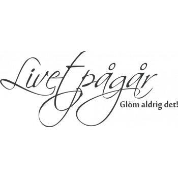 Livet pågår, glöm aldrig det.