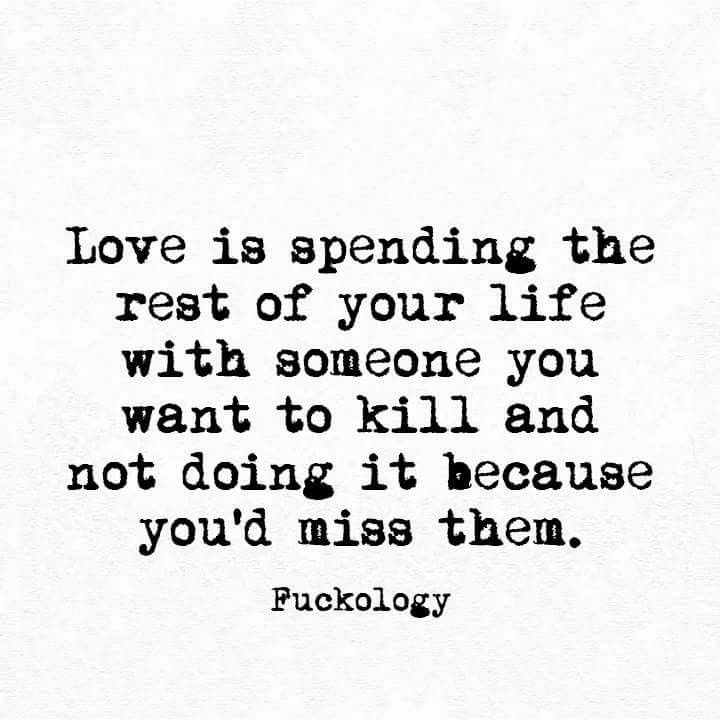 Love Is Spending The Rest Of Your Life With Someone You Want To Kill And Not Doing It Because You D Miss Them Funny Quotes Funny Texts Sarcastic Quotes