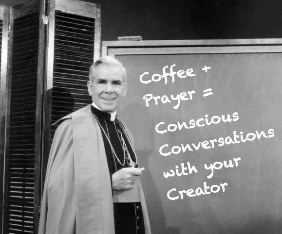 From a statement made by Bl. Fulton Sheen. A blessed who endorses coffee!!! ^_^