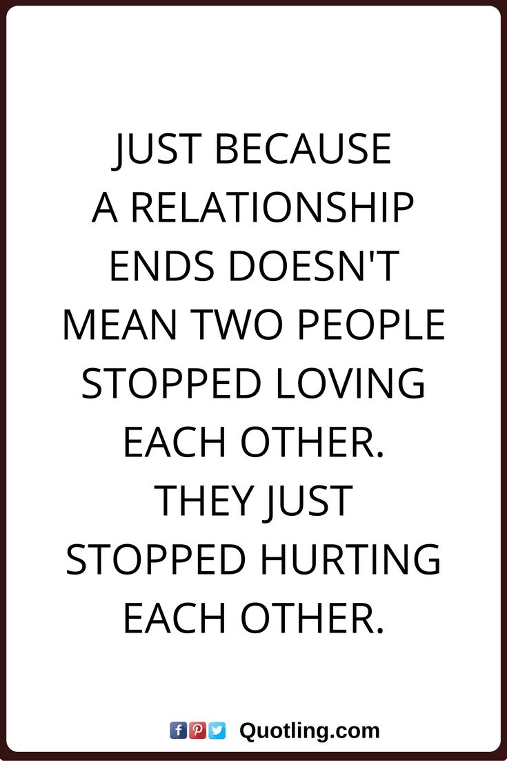 relationships quotes Just because a relationship ends doesn't mean two people stopped loving each other. They just stopped hurting each other.
