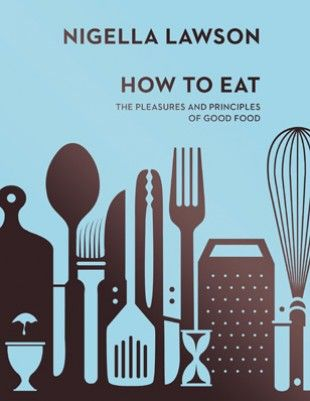 How to Eat A pretty good master class can also be gained from reading Nigella Lawson's How To Eat – how to eat, how to cook, how to write, I say.