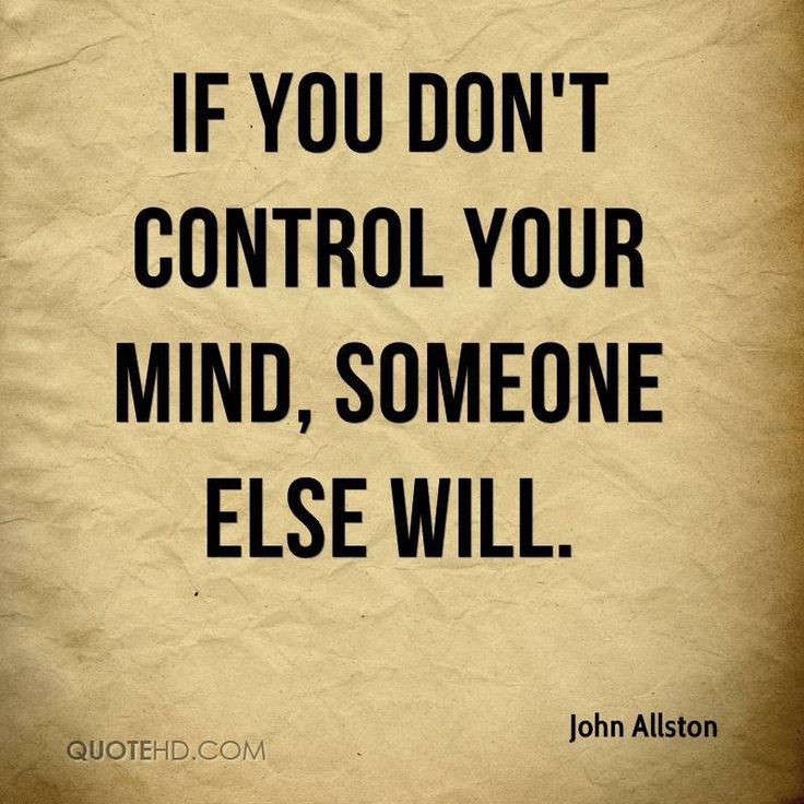 if you don't control your mind. someone else will