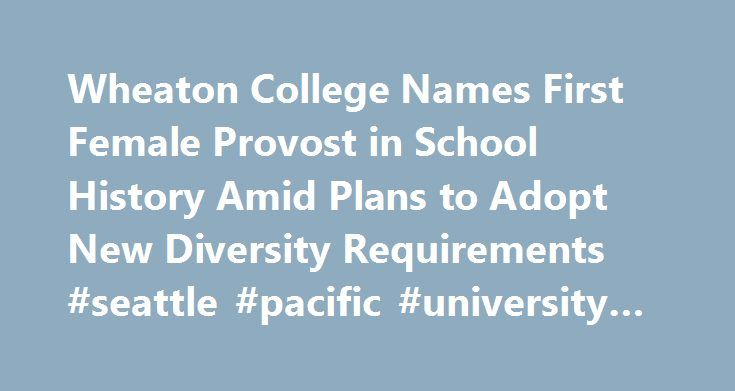 Wheaton College Names First Female Provost in School History Amid Plans to Adopt New Diversity Requirements #seattle #pacific #university #psychology http://colorado-springs.remmont.com/wheaton-college-names-first-female-provost-in-school-history-amid-plans-to-adopt-new-diversity-requirements-seattle-pacific-university-psychology/  # For the first time in Wheaton College's over 150-year history, the Illinois evangelical higher education institution has named a woman to be the school's…