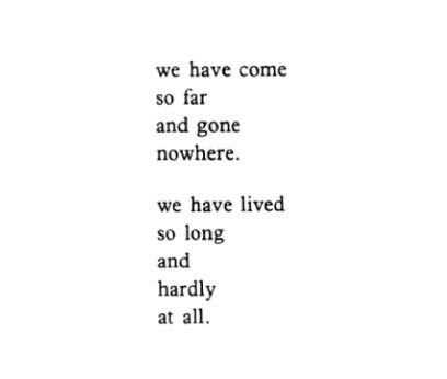 We have come so far and gone nowhere.  We have lived so long and hardly at all. Bukowski