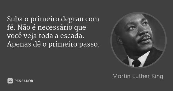 Suba o primeiro degrau com fé. Não é necessário que você veja toda a escada. Apenas dê o primeiro passo.... Frase de Martin Luther King.
