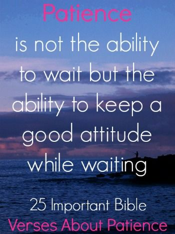 Patience is not the ability to wait but the ability to keep a good attitude while waiting. Check out 25 Important Bible Verses About Patience