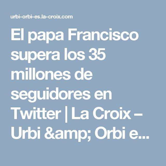 El papa Francisco supera los 35 millones de seguidores en Twitter | La Croix – Urbi & Orbi en Español
