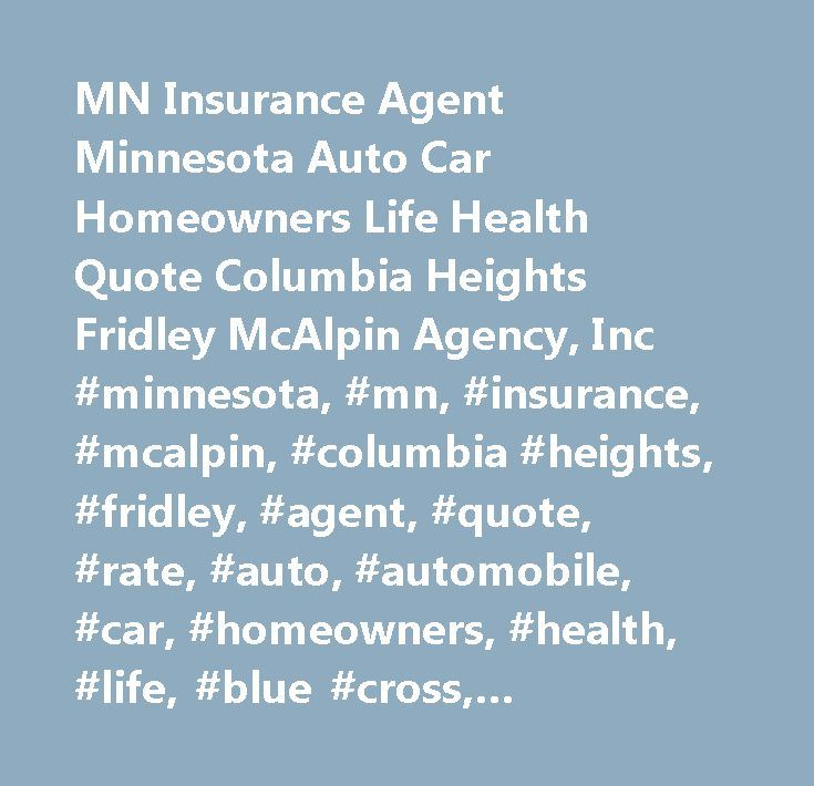 MN Insurance Agent Minnesota Auto Car Homeowners Life Health Quote Columbia Heights Fridley McAlpin Agency, Inc #minnesota, #mn, #insurance, #mcalpin, #columbia #heights, #fridley, #agent, #quote, #rate, #auto, #automobile, #car, #homeowners, #health, #life, #blue #cross, #medicare, #motorcycle, #boat, #workers, #compensation, #snowmobile, #commercial, #hmo, #columbia, #heights, #employee, #benefits, #dental, #term, #contractor, #protection, #liability, #uninsured, #motorist, #genworth…