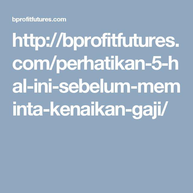 http://bprofitfutures.com/perhatikan-5-hal-ini-sebelum-meminta-kenaikan-gaji/