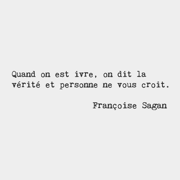 When you're drunk you tell the truth and no one believes you.  Françoise Sagan French novelist
