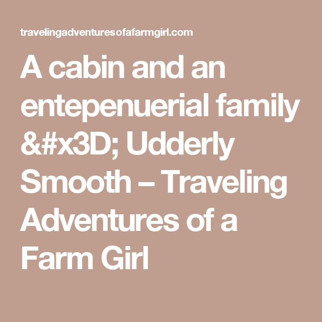 A cabin and an entepenuerial family = Udderly Smooth – Traveling Adventures of a Farm Girl