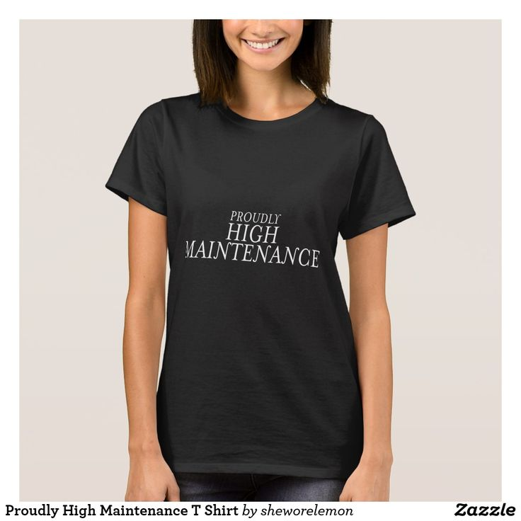Awesome T Design for a gal who knows what she wants at my store on Zazzle. Proudly High Maintenance T Shirt