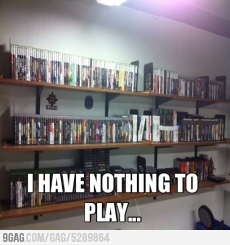 First World Gamer Problem Haha like having nothing to wear! Pretty much the same thing!