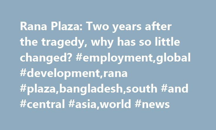 Rana Plaza: Two years after the tragedy, why has so little changed? #employment,global #development,rana #plaza,bangladesh,south #and #central #asia,world #news http://insurances.nef2.com/rana-plaza-two-years-after-the-tragedy-why-has-so-little-changed-employmentglobal-developmentrana-plazabangladeshsouth-and-central-asiaworld-news/  # Rana Plaza: Two years after the tragedy, why has so little changed? Rana Plaza: Two years after the tragedy, why has so little changed? How long must Rana…