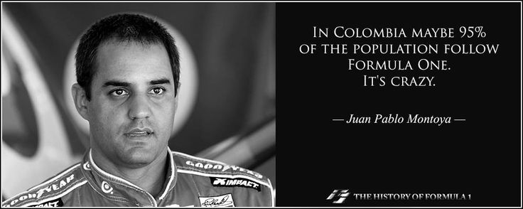 In Colombia maybe 95% of the population follow Formula One. It's crazy.  Juan Pablo Montoya