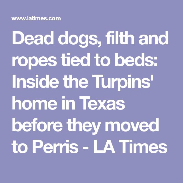 Dead dogs, filth and ropes tied to beds: Inside the Turpins' home in Texas before they moved to Perris - LA Times