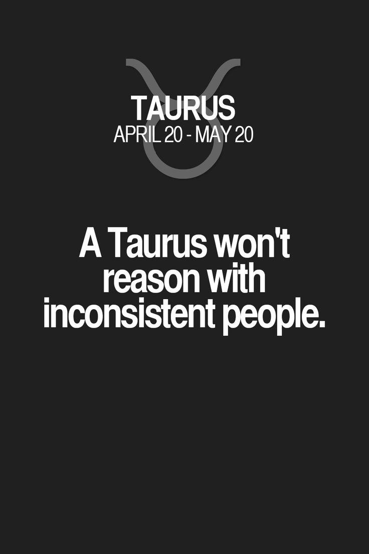 A Taurus won't reason with inconsistent people. Taurus | Taurus Quotes | Taurus Zodiac Signs