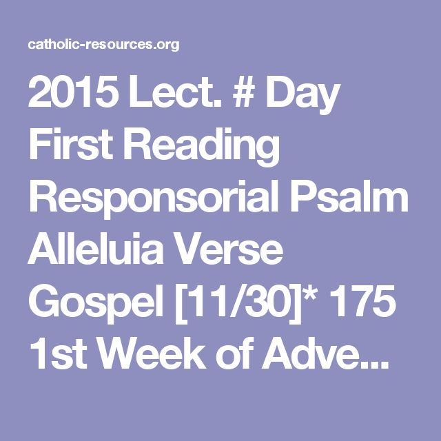 2015   Lect. #   Day   First Reading   Responsorial Psalm   Alleluia Verse   Gospel        [11/30]*   175   1st Week of Advent – Mon   Isa 2:1-5 (or, in Year A, Isa 4:2-6)   Ps 122:1-2, 3-4b, 4cd-5, 6-7, 8-9   See Ps 80:4   Matt 8:5-11        12/1   176   1st Week of Advent – Tues   Isa 11:1-10   Ps 72:1-2, 7-8, 12-13, 17   [no bibl. ref.]   Luke 10:21-24        12/2   177   1st Week of Advent – Wed   Isa 25:6-10a   Ps 23:1-3a, 3b-4, 5, 6   [no bibl. ref.]   Matt 15:29-37        12/3   178…