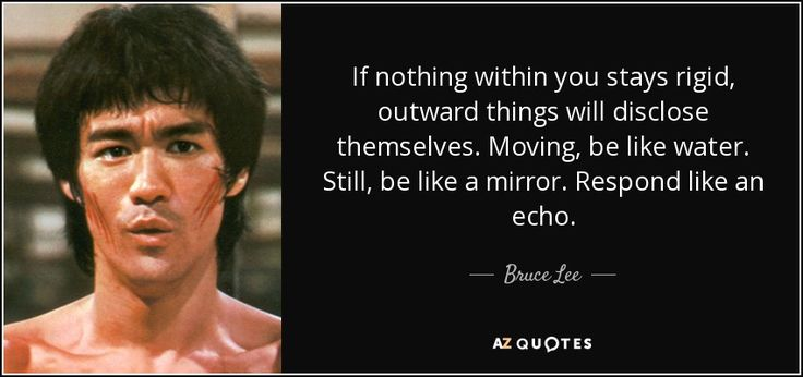 If nothing within you stays rigid, outward things will disclose themselves. Moving, be like water. Still, be like a mirror. Respond like an echo. - Bruce Lee