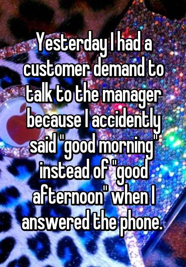 """""""Yesterday I had a customer demand to talk to the manager because I accidently said """"good morning"""" instead of """"good afternoon"""" when I answered the phone. """""""