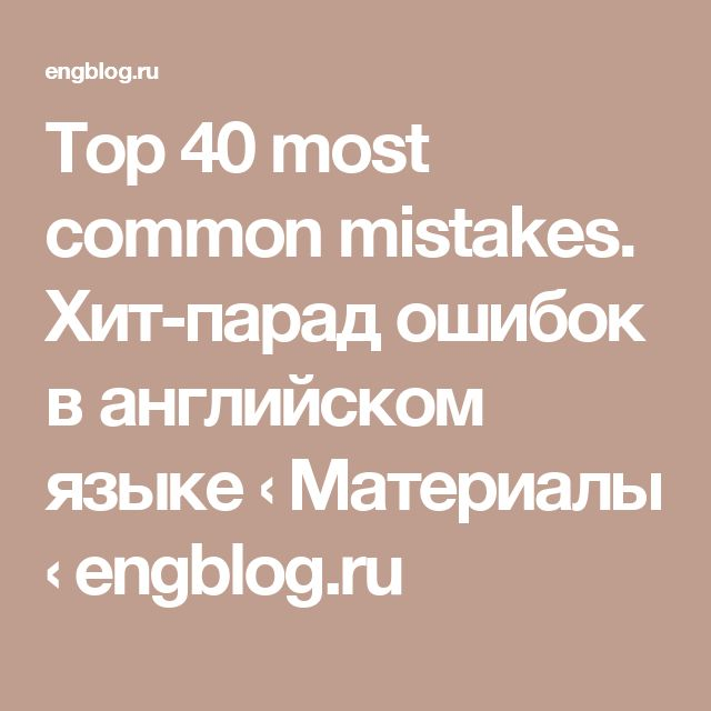 Top 40 most common mistakes. Хит-парад ошибок в английском языке  ‹  Материалы ‹ engblog.ru