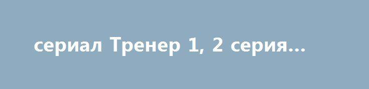 сериал Тренер 1, 2 серия 2017 http://kinofak.net/publ/serialy_russkie/serial_trener_1_2_serija_2017/16-1-0-4855  Тренер по бегу Вячеслав Красинский теряет престижную работу из-за конфликта со своим подопечным. Вячеслав вынужден бросить все, чтобы начать все сначала. Вскоре у него появляется такой шанс. К Красинскому обращается бизнесмен, который просит его тренировать двенадцатилетнюю дочь. Если девочка добьется хороших результатов, то бизнесмен поможет тренеру вернуть его работу. Красинский…